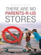 THERE ARE NO PARENTS-R-US STORES ebook by Benjamin E. Bailey