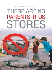 THERE ARE NO PARENTS-R-US STORES - Our Children Don't Get to Choose Their Parents ebook by Benjamin E. Bailey