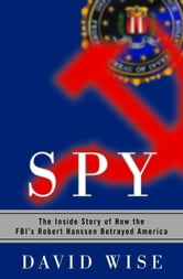 Spy - The Inside Story of How the FBI's Robert Hanssen Betrayed America ebook by David Wise