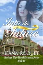 Into the Future (Heritage Time Travel Romance Series, Book 2 PG-13 All Iowa Edition) ebook by Dana Roquet