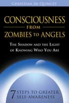 Consciousness from Zombies to Angels - The Shadow and the Light of Knowing Who You Are ebook by Christian de Quincey