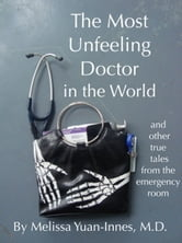 The Most Unfeeling Doctor in the World and Other True Tales From the Emergency Room ebook by Melissa Yuan-Innes, M.D.