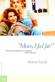 Mom, I Feel Fat - Becoming Your Daughter's Ally in Developing a Healthy Body Image ebook by Sharon Hersh