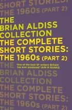 The Complete Short Stories: The 1960s (Part 2) (The Brian Aldiss Collection) ebook by Brian Aldiss