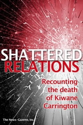 Shattered Relations Recounting the death of Kiwane Carrington ebook by The News-Gazette, Inc.
