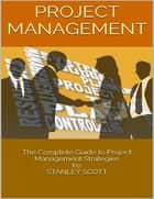 Project Management: The Complete Guide to Project Management Strategies ebook by Stanley Scott