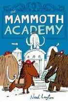 The Mammoth Academy ebook by Neal Layton,Neal Layton