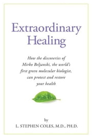 Extraordinary Healing: How the Discoveries of Mirko Beljanski, the World's First Green Molecular Biologist, Can Protect and ebook by Dr. L. Stephen Coles, M.D., Ph.D.