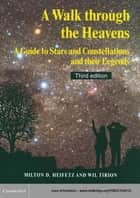 A Walk through the Heavens - A Guide to Stars and Constellations and their Legends ebook by Milton D. Heifetz, Wil Tirion