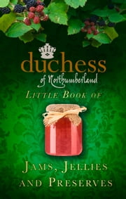 Duchess of Northumberland's Little Book of Jams, Jellies and Preserves ebook by The Duchess of Northumberland