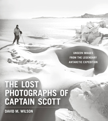 The Lost Photographs of Captain Scott - Unseen Images from the Legendary Antarctic Expedition ebook by David M. Wilson