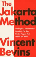 The Jakarta Method - Washington's Anticommunist Crusade and the Mass Murder Program that Shaped Our World ebook by Vincent Bevins