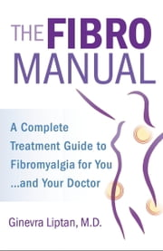 The FibroManual - A Complete Fibromyalgia Treatment Guide for You-and Your Doctor ebook by Ginevra Liptan