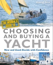The Insider's Guide To Choosing & Buying A Yacht: New & Used: Decide with Confidence ebook by Duncan Kent