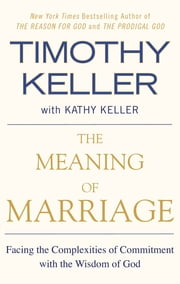 The Meaning of Marriage - Facing the Complexities of Commitment with the Wisdom of God ebook by Timothy Keller