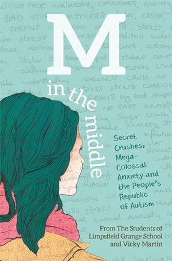 M in the Middle - Secret Crushes, Mega-Colossal Anxiety and the People's Republic of Autism ebook by The Students of Limpsfield Grange School,Vicky Martin
