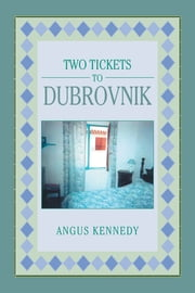 Two Tickets to Dubrovnik ebook by Angus Kennedy