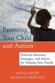 Parenting Your Child with Autism - Practical Solutions, Strategies, and Advice for Helping Your Family ebook by Anjali Sastry,Blaise Aguirre, MD