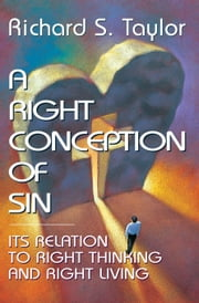 A Right Conception of Sin - Its Relation to Right Thinking and Right Living ebook by Richard S. Taylor