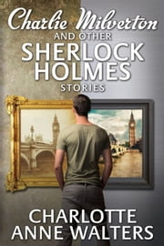 Charlie Milverton and other Sherlock Holmes Stories ebook by Charlotte Anne Walters