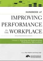 Handbook of Improving Performance in the Workplace, The Handbook of Selecting and Implementing Performance Interventions ebook by Ryan Watkins, Doug Leigh