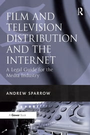 Film and Television Distribution and the Internet - A Legal Guide for the Media Industry ebook by Andrew Sparrow