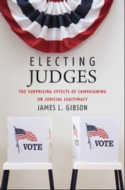 Electing Judges - The Surprising Effects of Campaigning on Judicial Legitimacy ebook by James L. Gibson