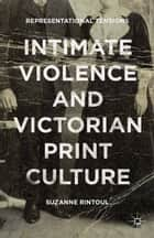 Intimate Violence and Victorian Print Culture - Representational Tensions ebook by Suzanne Rintoul