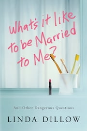 What's It Like to Be Married to Me? - And Other Dangerous Questions ebook by Linda Dillow