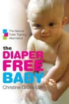 The Diaper-Free Baby - The Natural Toilet Training Alternative ebook by Christine Gross-Loh
