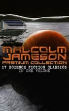 MALCOLM JAMESON Premium Collection – 17 Science Fiction Classics in One Volume - Including Captain Bullard Stories, The Sorcerer's Apprentice, Wreckers of the Star Patrol, Atom Bomb and many others (From the Renowned Author and Ex-Navy Officer) 電子書 by Malcolm Jameson