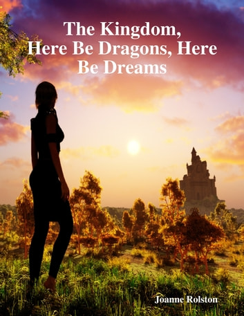 The Kingdom, Here Be Dragons, Here Be Dreams ebook by Joanne Rolston