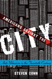 Americans Against the City: Anti-Urbanism in the Twentieth Century ebook by Steven Conn