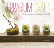 Terrarium Craft - Create 50 Magical, Miniature Worlds ebook by Amy Bryant Aiello,Kate Baldwin,Kate Baldwin,Kate Bryant