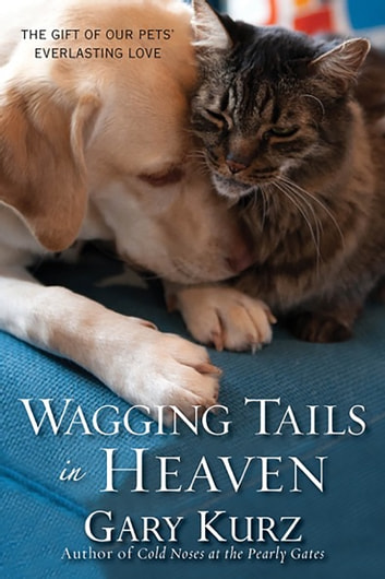 Wagging Tails in Heaven - The Gift Of Our Pets' Everlasting Love ebook by Gary Kurz