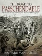 The Road to Passchendaele - The Heroic Year in Soldiers' Own Words and Photographs ebook by Richard van Emden