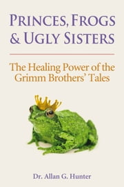 Princes, Frogs and Ugly Sisters - The Healing Power of the Grimm Brothers' Tales ebook by Dr. Allan Hunter