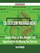 Cash Flow Management - Simple Steps to Win, Insights and Opportunities for Maxing Out Success ebook by Gerard Blokdijk