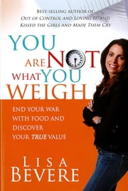 You Are Not What You Weigh - End Your War With Food and Discover Your True Value ebook by Lisa Bevere