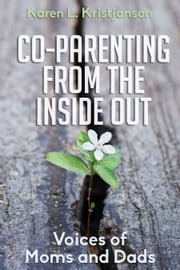 Co-Parenting from the Inside Out - Voices of Moms and Dads ebook by Karen L. Kristjanson
