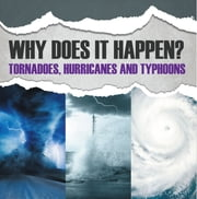 Why Does It Happen: Tornadoes, Hurricanes and Typhoons - Natural Disaster Books for Kids ebook by Baby Professor
