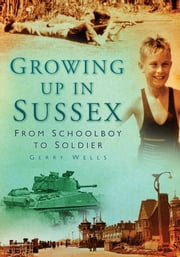 Growing Up In Sussex - From Schoolboy to Soldier ebook by Gerry Wells