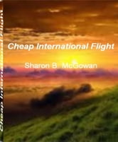 Cheap International Flight - An Irresistible Look Into The World of Corporate Jets, Airline Reservations, Fear of Flying, Flight Behavior, Cheap International Flight ebook by Sharon B. McGowan
