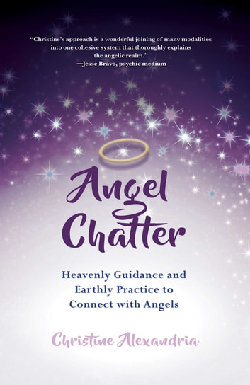 Angel Chatter - Heavenly Guidance and Earthly Practice to Connect with Angels ebook by Christine Alexandria