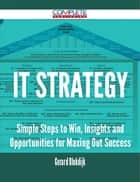 IT Strategy - Simple Steps to Win, Insights and Opportunities for Maxing Out Success ebook by Gerard Blokdijk