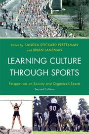 Learning Culture through Sports - Perspectives on Society and Organized Sports ebook by Sandra Spickard Prettyman,Brian Lampman,Doug Abrams,Jay Coakley,Cheryl Cooky,Rylee Dionigi,Keith Harrison,Angela J. Hattery,Jackson Katz,C. Richard King, Washington State University,Kyle Kusz,Carwyn Jones,Mary McDonald,Leanne Norman,Genevieve Rail,Barbara Ravel,Earl Smith,Ellen Staurowsky,Cheria Thomas,Sanford S. Williams,Richard Lapchick, University of Central Florida