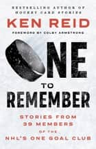 One to Remember - Stories from 39 Members of the NHL's One Goal Club ebook by Ken Reid, Colby Armstrong