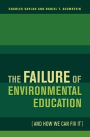 The Failure of Environmental Education (And How We Can Fix It) ebook by Charles Saylan,Daniel Blumstein