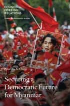 Securing a Democratic Future for Myanmar ebook by Priscilla A. Clapp