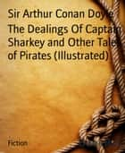 The Dealings Of Captain Sharkey and Other Tales of Pirates (Illustrated) ebook by Sir Arthur Conan Doyle